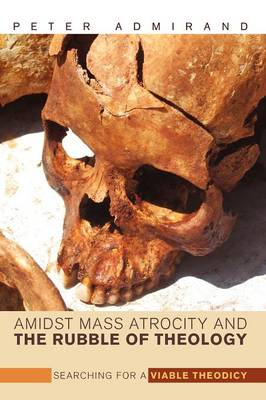 Amidst Mass Atrocity and the Rubble of Theology: Searching for a Viable Theodicy (Paperback)