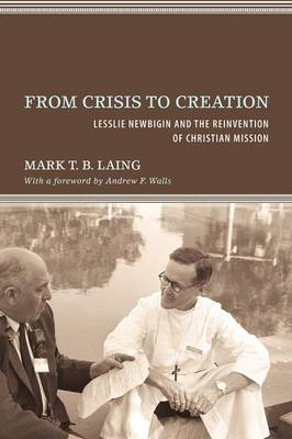From Crisis to Creation: Lesslie Newbigin and the Reinvention of Christian Mission (Paperback)