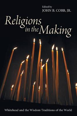 Religions in the Making: Whitehead and the Wisdom Traditions of the World (Paperback)