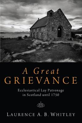 A Great Grievance: Ecclesiastical Lay Patronage in Scotland Until 1750 (Paperback)