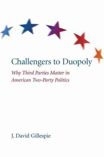 Challengers to Duopoly: Why Third Parties Matter in American Two-Party Politics (Hardback)
