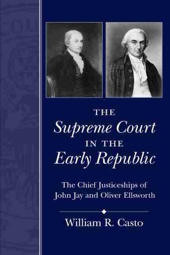 The Supreme Court in the Early Republic: The Chief Justiceships of John Jay and Oliver Ellsworth (Paperback)