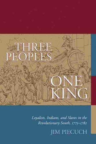 Three Peoples, One King: Loyalists, Indians and Slaves in the Revolutionary South, 1775-1782 (Paperback)