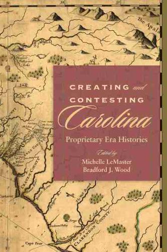 Creating and Contesting Carolina: Proprietary Era Histories - Carolina Lowcountry and the Atlantic World (Hardback)