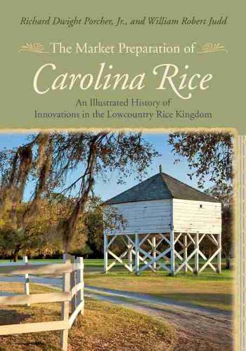 The Market Preparation of Carolina Rice: An Illustrated History of Innovations in the Lowcountry Rice Kingdom (Hardback)