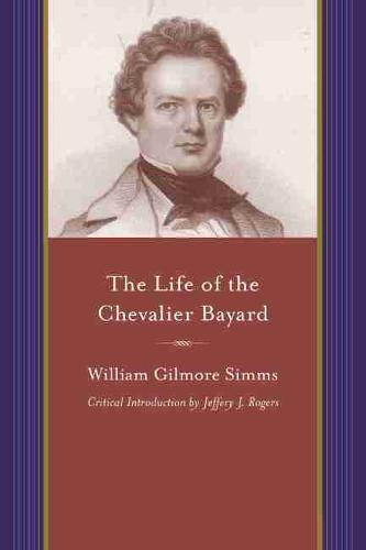 The Life of the Chevalier Bayard: William Gilmore Simms - A Project of the Simms Initiatives (Paperback)