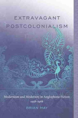 Extravagant Postcolonialism: Modernism and Modernity in Anglophone Fiction, 1958-1988 (Hardback)