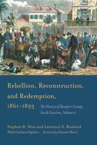 Rebellion, Reconstruction, and Redemption, 1861-1893: The History of Beaufort County, South Carolina, Volume 2 (Hardback)