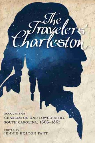 The Traveler's Charleston: Accounts of Charleston and Lowcountry, South Carolina, 1666 - 1861 (Hardback)