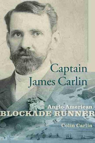 Captain James Carlin: Anglo-American Blockade Runner - Studies in Maritime History (Hardback)