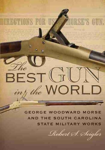The Best Gun in the World: George Woodward Morse and the South Carolina State Military Works (Hardback)