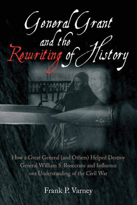 General Grant and the Rewriting of History: How the Destruction of General William S. Rosecrans Influenced Our Understanding of the Civil War (Hardback)