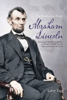 The Battles That Made Abraham Lincoln: How Lincoln Mastered His Enemies to Win the Civil War, Free the Slaves, and Preserve the Union (Paperback)