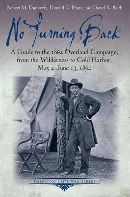 No Turning Back: A Guide to the 1864 Overland Campaign, from the Wilderness to Cold Harbor, May 4 - June 13, 1864 - Emerging Civil War Series (Paperback)
