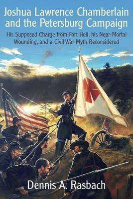 Joshua Lawrence Chamberlain and the Petersburg Campaign: His Supposed Charge from Fort Hell, His Nearmortal Wounding, and a Civil War Myth Reconsidered (Hardback)