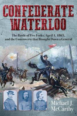 Confederate Waterloo: The Battle of Five Forks, April 1, 1865, and the Controversy That Brought Down a General (Hardback)