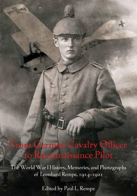 From German Cavalry Officer to Reconnaissance Pilot: The World War I History, Memories, and Photographs of Leonhard Rempe, 19141921 (Hardback)