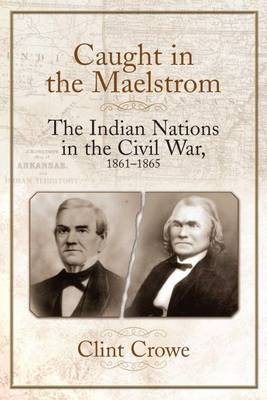 Caught in the Maelstrom: The Indian Nations in the Civil War, 1861-1865 (Hardback)