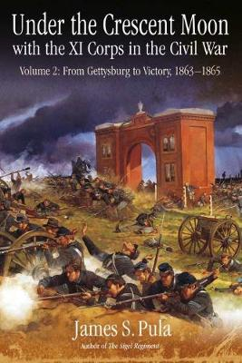 Under the Crescent Moon with the Xi Corps in the Civil War: Volume 2: from Gettysburg to Victory, 1863-1865 (Hardback)