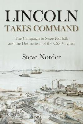 Lincoln Takes Command: The Campaign to Seize Norfolk and the Destruction of the CSS Virginia (Hardback)