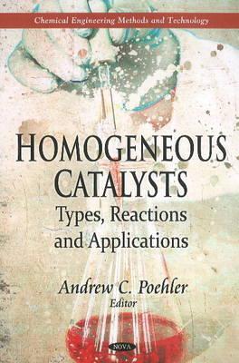 Homogeneous Catalysts: Types, Reactions & Applications (Hardback)