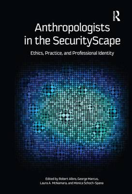 Anthropologists in the SecurityScape: Ethics, Practice, and Professional Identity (Hardback)