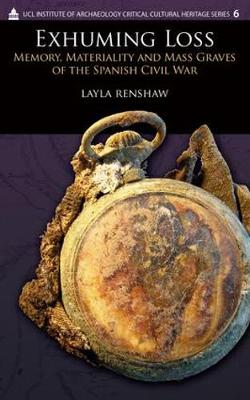Exhuming Loss: Memory, Materiality and Mass Graves of the Spanish Civil War - UCL Institute of Archaeology Critical Cultural Heritage Series (Hardback)