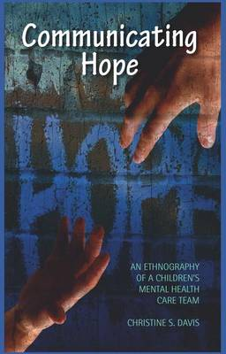 Communicating Hope: An Ethnography of a Children's Mental Health Care Team (Hardback)