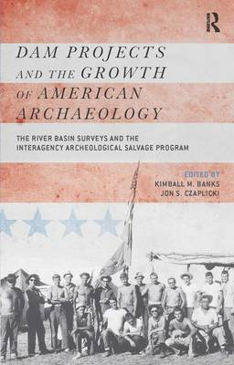 Dam Projects and the Growth of American Archaeology: The River Basin Surveys and the Interagency Archeological Salvage Program (Hardback)