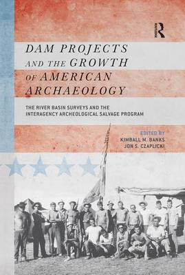 Dam Projects and the Growth of American Archaeology: The River Basin Surveys and the Interagency Archeological Salvage Program (Paperback)