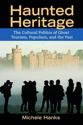 Haunted Heritage: The Cultural Politics of Ghost Tourism, Populism, and the Past - Heritage, Tourism & Community (Paperback)