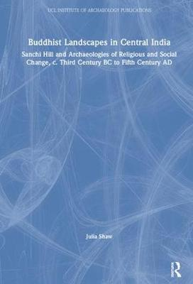 Buddhist Landscapes in Central India: Sanchi Hill and Archaeologies of Religious and Social Change, c. Third Century BC to Fifth Century AD - UCL Institute of Archaeology Publications (Hardback)