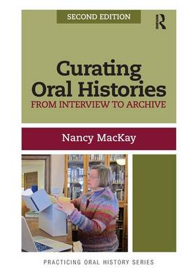 Curating Oral Histories: From Interview to Archive - Practicing Oral History (Hardback)