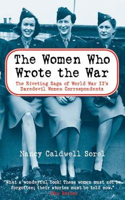 The Women Who Wrote the War: The Compelling Story of the Path-breaking Women War Correspondents of World War II (Paperback)