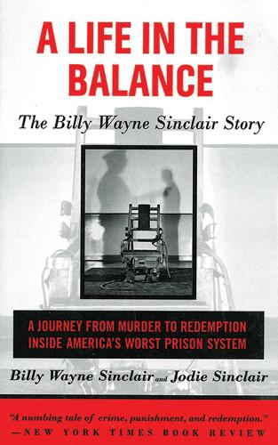 A Life in the Balance: The Billy Wayne Sinclair Story, A Journey from Murder to Redemption Inside America's Worst Prison System (Paperback)