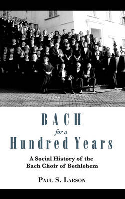 Bach for a Hundred Years: A Social History of the Bach Choir of Bethlehem (Hardback)