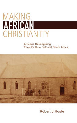Making African Christianity: Africans Reimagining Their Faith in Colonial South Africa (Paperback)