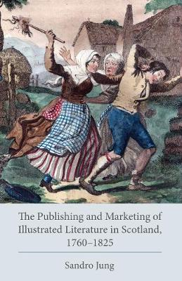 The Publishing and Marketing of Illustrated Literature in Scotland, 1760-1825 - Studies in Text & Print Culture (Hardback)