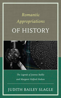 Romantic Appropriations of History: The Legends of Joanna Baillie and Margaret Holford Hodson (Hardback)