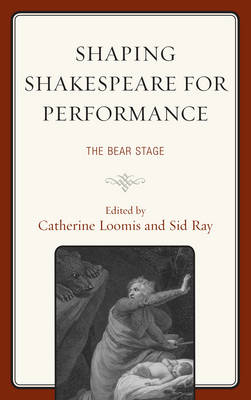 Shaping Shakespeare for Performance: The Bear Stage - The Fairleigh Dickinson University Press Series on Shakespeare and the Stage (Hardback)