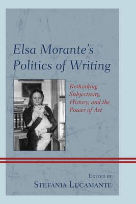 Elsa Morante's Politics of Writing: Rethinking Subjectivity, History, and the Power of Art (Paperback)