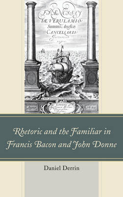 Rhetoric and the Familiar in Francis Bacon and John Donne (Paperback)