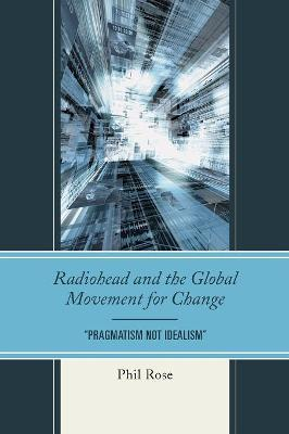 """Radiohead and the Global Movement for Change: """"Pragmatism Not Idealism"""" - The Fairleigh Dickinson University Press Series in Communication Studies (Paperback)"""