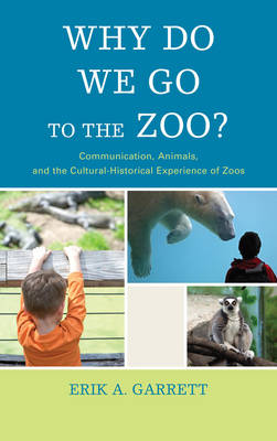 Why Do We Go to the Zoo?: Communication, Animals, and the Cultural-Historical Experience of Zoos - The Fairleigh Dickinson University Press Series in Communication Studies (Paperback)