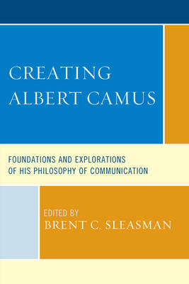 Creating Albert Camus: Foundations and Explorations of His Philosophy of Communication - The Fairleigh Dickinson University Press Series in Communication Studies (Hardback)