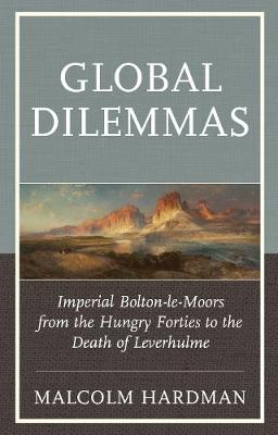Global Dilemmas: Imperial Bolton-le-Moors from the Hungry Forties to the Death of Leverhulme (Hardback)