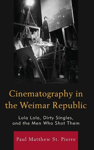 Cinematography in the Weimar Republic: Lola Lola, Dirty Singles, and the Men Who Shot Them - The Fairleigh Dickinson University Press Series in Communication Studies (Hardback)
