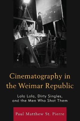 Cinematography in the Weimar Republic: Lola Lola, Dirty Singles, and the Men Who Shot Them - The Fairleigh Dickinson University Press Series in Communication Studies (Paperback)
