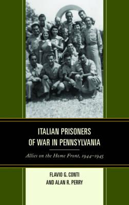 Italian Prisoners of War in Pennsylvania: Allies on the Home Front, 1944-1945 - The Fairleigh Dickinson University Press Series in Italian Studies (Hardback)