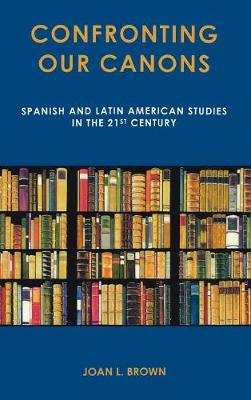 Confronting Our Canons: Spanish and Latin American Studies in the 21st Century (Hardback)